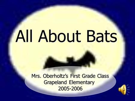 All About Bats Mrs. Oberholtz's First Grade Class Mrs. Oberholtz's First Grade Class Grapeland Elementary 2005-2006.
