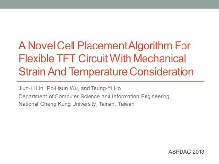 A Novel Cell Placement Algorithm For Flexible TFT Circuit With Mechanical Strain And Temperature Consideration Jiun-Li Lin, Po-Hsun Wu, and Tsung-Yi Ho.
