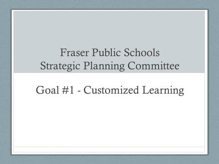 Fraser Public Schools Strategic Planning Committee Goal #1 - Customized Learning.