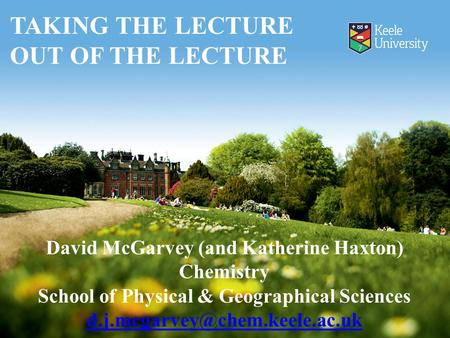 David McGarvey (and Katherine Haxton) Chemistry School of Physical & Geographical Sciences TAKING THE LECTURE OUT OF THE.
