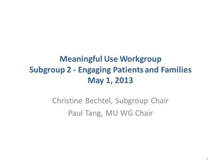 Meaningful Use Workgroup Subgroup 2 - Engaging Patients and Families May 1, 2013 Christine Bechtel, Subgroup Chair Paul Tang, MU WG Chair 1.