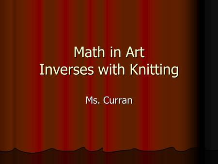 Math in Art Inverses with Knitting Ms. Curran. Introduction Inverses are used in math all of the time. Encarta Dictionary within Microsoft Word (2003)