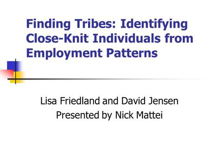 Finding Tribes: Identifying Close-Knit Individuals from Employment Patterns Lisa Friedland and David Jensen Presented by Nick Mattei.