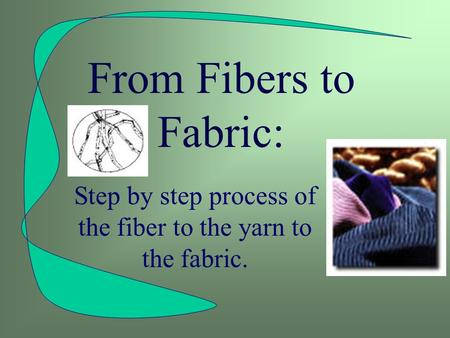 From Fibers to Fabric: Step by step process of the fiber to the yarn to the fabric.