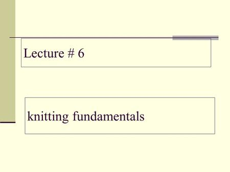 Lecture # 6 knitting fundamentals.