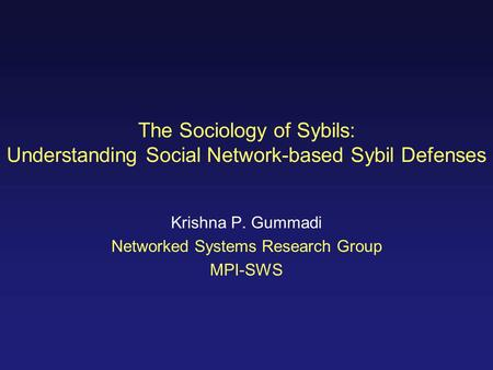 The Sociology of Sybils: Understanding Social Network-based Sybil Defenses Krishna P. Gummadi Networked Systems Research Group MPI-SWS.