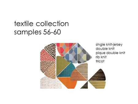 Textile collection samples 56-60 single knit-jersey double knit pique double knit rib knit tricot.
