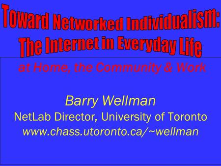 At Home, the Community & Work Barry Wellman NetLab Director, University of Toronto
