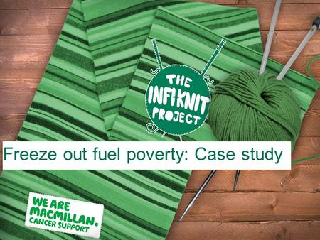 Freeze out fuel poverty: Case study. →Macmillan gives out grants to help cancer patients in financial hardship →Over 40% of people receiving a grant from.
