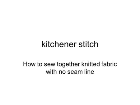 Kitchener stitch How to sew together knitted fabric with no seam line.
