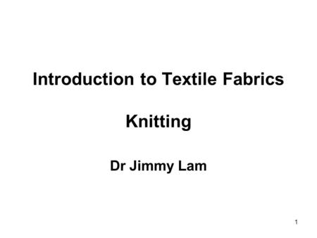 1 Introduction to Textile Fabrics Knitting Dr Jimmy Lam.