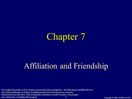 Copyright © Allyn and Bacon 2005 1 Chapter 7 Affiliation and Friendship This multimedia product and its contents are protected under copyright law. The.