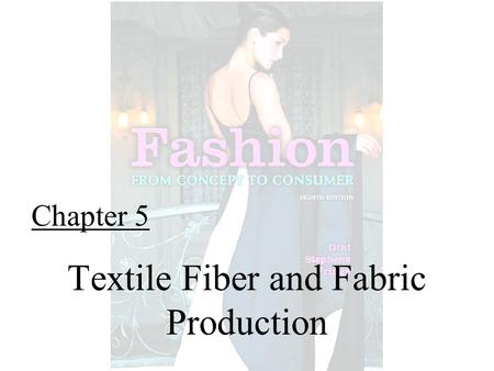 Chapter 5 Textile Fiber and Fabric Production. Fashion From Concept to Consumer, 8/e© 2005 Pearson Education, Inc. Gini Frings Upper Saddle River, New.
