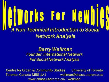 A Non-Technical Introduction to Social Network Analysis Barry Wellman Founder, International Network For Social Network Analysis Centre for Urban & Community.