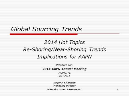 Global Sourcing Trends 2014 Hot Topics Re-Shoring/Near-Shoring Trends Implications for AAPN Prepared for: 2014 AAPN Annual Meeting Miami, FL May 2014 Roger.