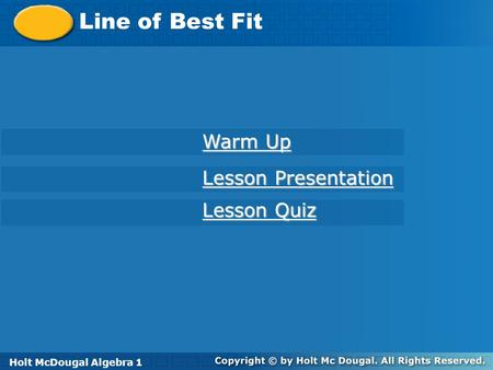 Holt McDougal Algebra 1 Line of Best Fit Holt Algebra 1 Lesson Quiz Lesson Quiz Lesson Presentation Lesson Presentation Warm Up Warm Up Holt McDougal Algebra.