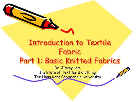 Introduction to Textile Fabric Part 1: Basic Knitted Fabrics Dr. Jimmy Lam Institute of Textiles & Clothing The Hong Kong Polytechnic University.
