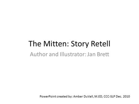 The Mitten: Story Retell Author and Illustrator: Jan Brett PowerPoint created by: Amber DuVall, M.ED, CCC-SLP Dec. 2010.