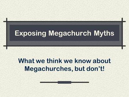 Exposing Megachurch Myths What we think we know about Megachurches, but don't!