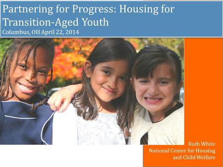 Partnering for Progress: Housing for Transition-Aged Youth Columbus, OH April 22, 2014 Partnering for Progress: Housing for Transition-Aged Youth Columbus,