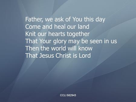CCLI 582943 Father, we ask of You this day Come and heal our land Knit our hearts together That Your glory may be seen in us Then the world will know That.