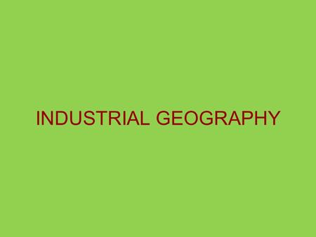 INDUSTRIAL GEOGRAPHY. The Industrial Revolution Growing European domestic markets & a lacking labor force Increased transportation and communications.