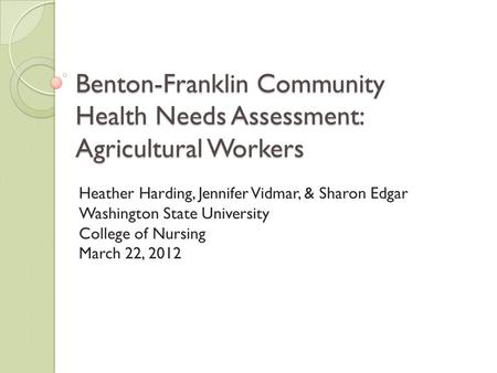 Benton-Franklin Community Health Needs Assessment: Agricultural Workers Heather Harding, Jennifer Vidmar, & Sharon Edgar Washington State University College.