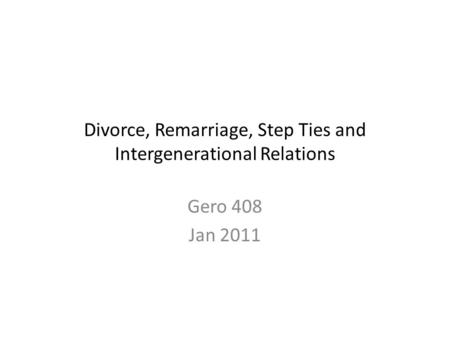 Divorce, Remarriage, Step Ties and Intergenerational Relations Gero 408 Jan 2011.