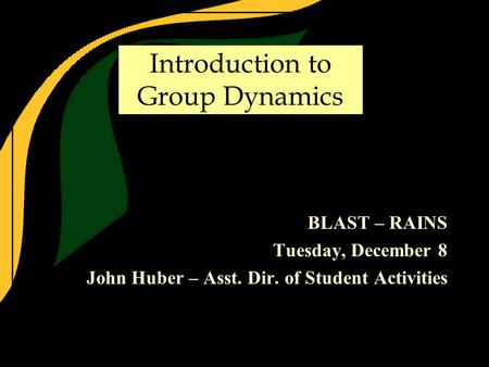 Introduction to Group Dynamics BLAST – RAINS Tuesday, December 8 John Huber – Asst. Dir. of Student Activities.