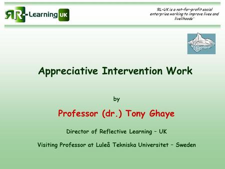 'RL-UK is a not-for-profit social enterprise working to improve lives and livelihoods' Appreciative Intervention Work by Professor (dr.) Tony Ghaye Director.