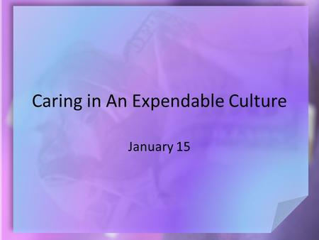 Caring in An Expendable Culture January 15. Think About It … What do you think makes a human being different and of more value than other of God's creatures?