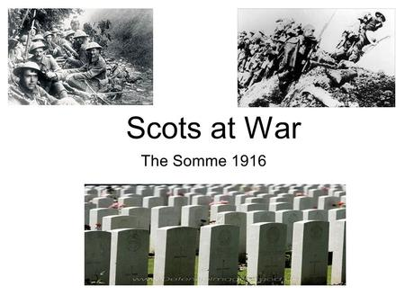 Scots at War The Somme 1916. After Loos After the Battle of Loos, Scotland would never again provide half the number of infantrymen for a massed attack.