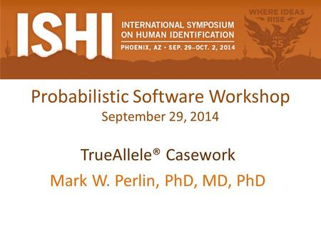Probabilistic Software Workshop September 29, 2014 TrueAllele® Casework Mark W. Perlin, PhD, MD, PhD.