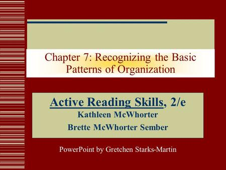 Chapter 7: Recognizing the Basic Patterns of Organization Active Reading Skills, 2/e Kathleen McWhorter Brette McWhorter Sember PowerPoint by Gretchen.