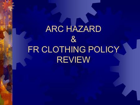 ARC HAZARD & FR CLOTHING POLICY REVIEW. 2 Today's Agenda Premise for the ARC hazard assessment Fire Resistant vs. 100% natural fiber clothing ARC Hazard.