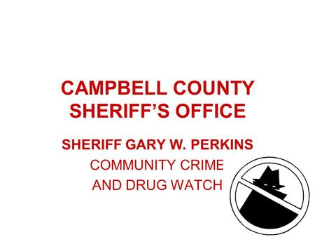 CAMPBELL COUNTY SHERIFF'S OFFICE SHERIFF GARY W. PERKINS COMMUNITY CRIME AND DRUG WATCH.