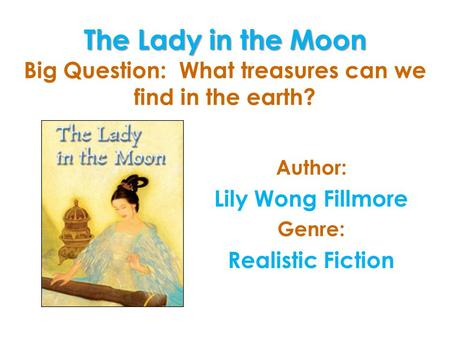 The Lady in the Moon The Lady in the Moon Big Question: What treasures can we find in the earth? Author: Lily Wong Fillmore Genre: Realistic Fiction.