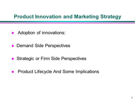 1 Product Innovation and Marketing Strategy l Adoption of innovations: l Demand Side Perspectives l Strategic or Firm Side Perspectives l Product Lifecycle.