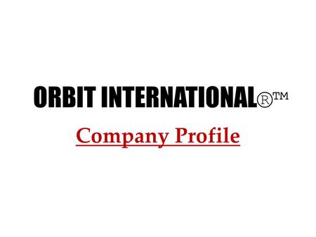 Company Profile ORBIT INTERNATIONAL ®™. This is ORBIT INTERNATIONAL®™. We are an organized reputed company. We are the manufacturer and can offer you.