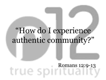 "Romans 12:9-13 ""How do I experience authentic community?"""