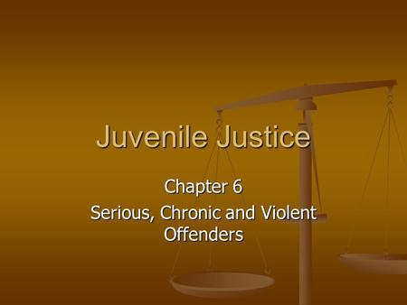 Juvenile Justice Chapter 6 Serious, Chronic and Violent Offenders.