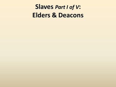 Slaves Slaves Part I of V : Elders & Deacons.