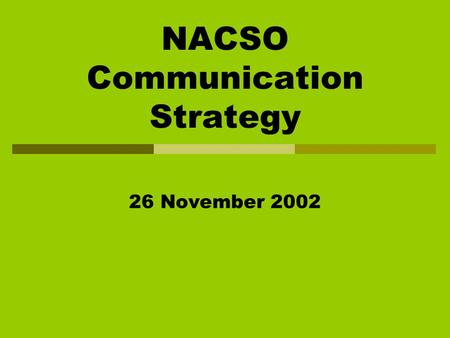 NACSO Communication Strategy 26 November 2002. Acknowledgements Everyone Commitment to the cause Making Time Available Eagerness to share Honesty and.