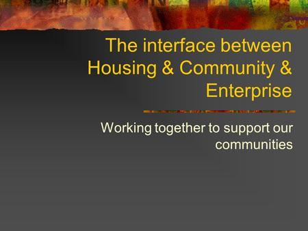 The interface between Housing & Community & Enterprise Working together to support our communities.
