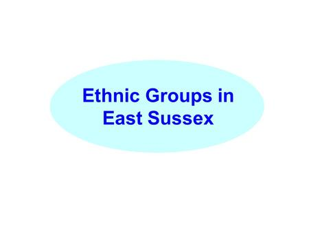 Ethnic Groups in East Sussex. Since 2001, East Sussex has become more ethnically diverse and at a faster rate than nationally. Population Change 2001-2004.