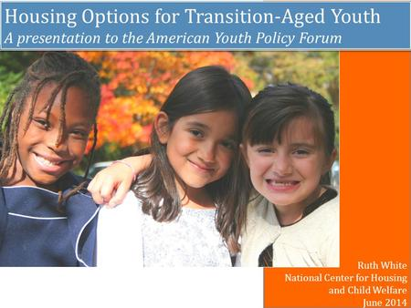Housing Options for Transition-Aged Youth A presentation to the American Youth Policy Forum Housing Options for Transition-Aged Youth A presentation to.