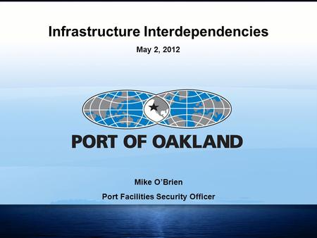 1 Mike O'Brien Port Facilities Security Officer Infrastructure Interdependencies May 2, 2012.