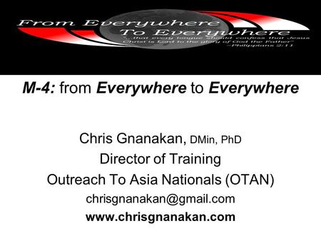 M-4: from Everywhere to Everywhere Chris Gnanakan, DMin, PhD Director of Training Outreach To Asia Nationals (OTAN)