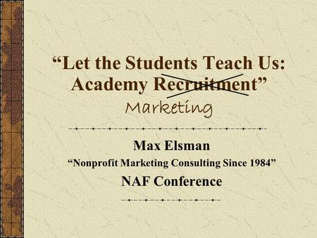 """Let the Students Teach Us: Academy Recruitment"" Marketing Max Elsman ""Nonprofit Marketing Consulting Since 1984"" NAF Conference."