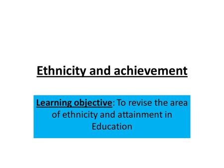 Ethnicity and achievement Learning objective: To revise the area of ethnicity and attainment in Education.